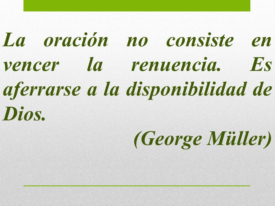 La oración no consiste en vencer la renuencia. Es aferrarse a la disponibilidad de Dios. (George Müller)