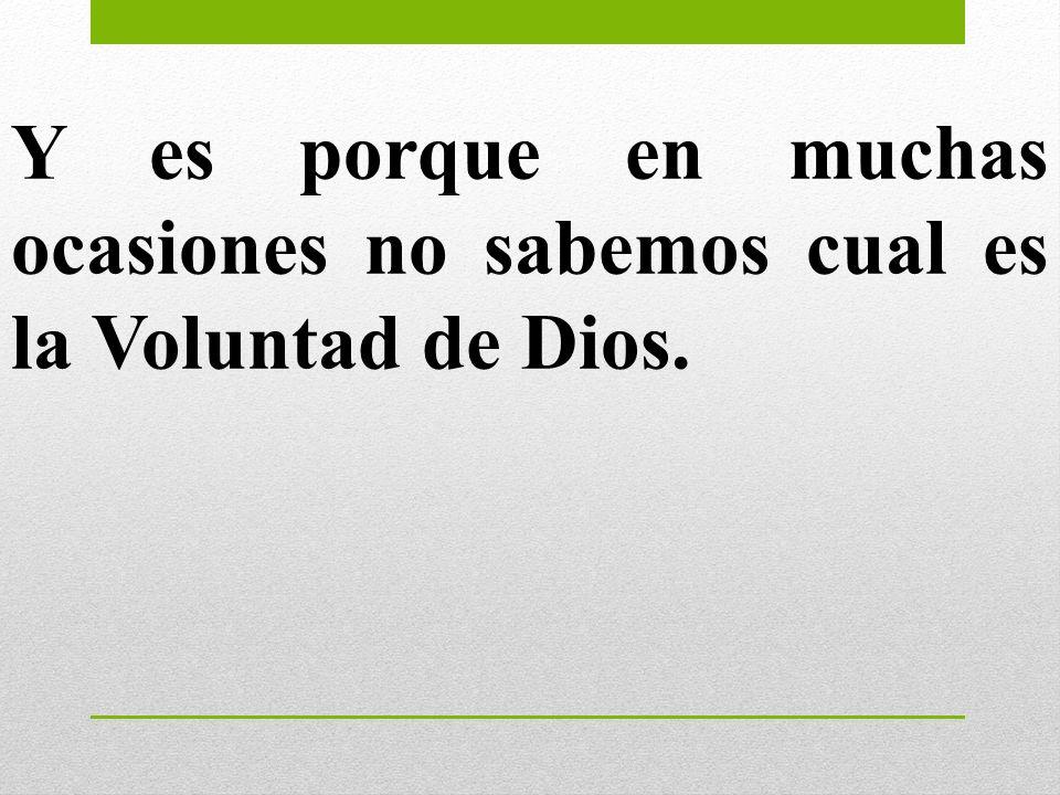 Y es porque en muchas ocasiones no sabemos cual es la Voluntad de Dios.
