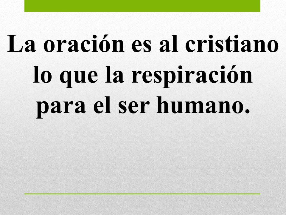La oración es al cristiano lo que la respiración para el ser humano.