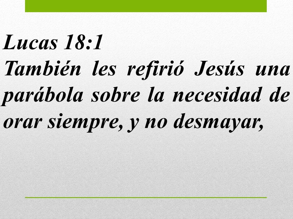 Lucas 18:1 También les refirió Jesús una parábola sobre la necesidad de orar siempre, y no desmayar,