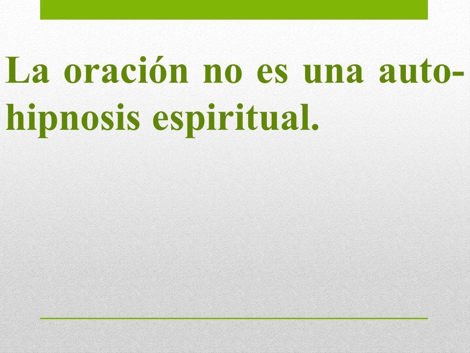 La oración no es una auto- hipnosis espiritual.
