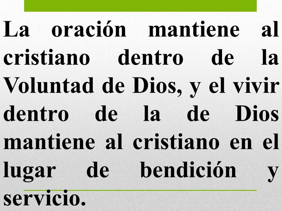 La oración mantiene al cristiano dentro de la Voluntad de Dios, y el vivir dentro de la de Dios mantiene al cristiano en el lugar de bendición y servi