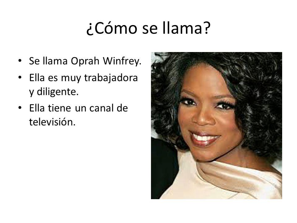 ¿Cómo se llama? Se llama Oprah Winfrey. Ella es muy trabajadora y diligente. Ella tiene un canal de televisión.