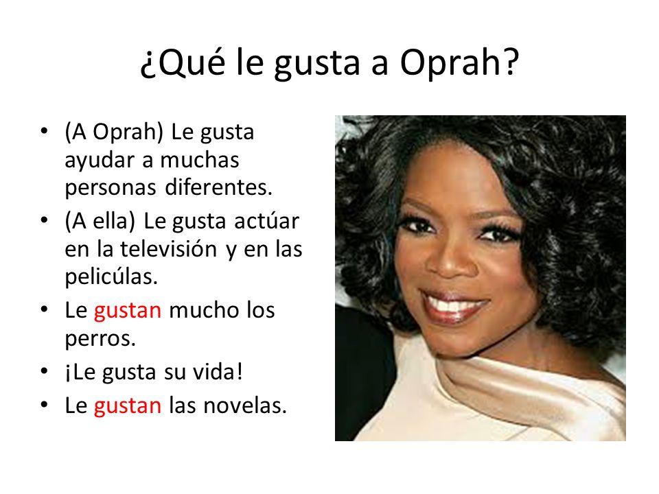 ¿Qué le gusta a Oprah? (A Oprah) Le gusta ayudar a muchas personas diferentes. (A ella) Le gusta actúar en la televisión y en las pelicúlas. Le gustan