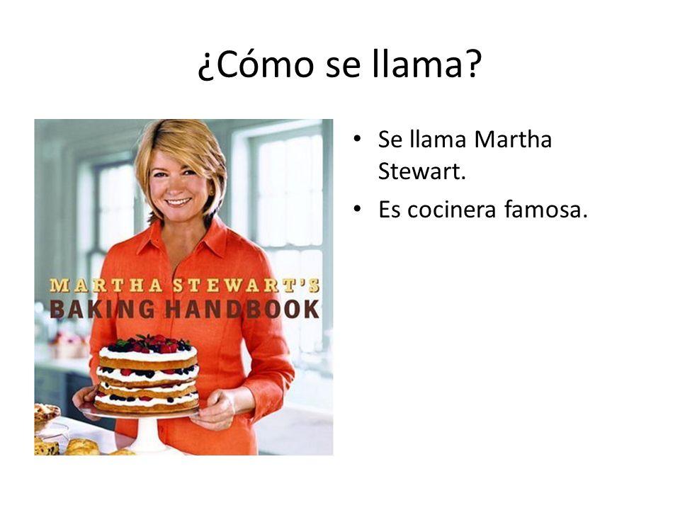 ¿Cómo se llama? Se llama Martha Stewart. Es cocinera famosa.