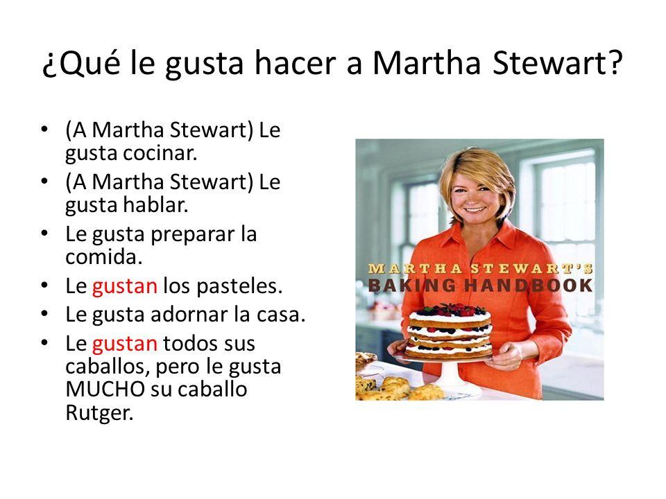 ¿Qué le gusta hacer a Martha Stewart? (A Martha Stewart) Le gusta cocinar. (A Martha Stewart) Le gusta hablar. Le gusta preparar la comida. Le gustan