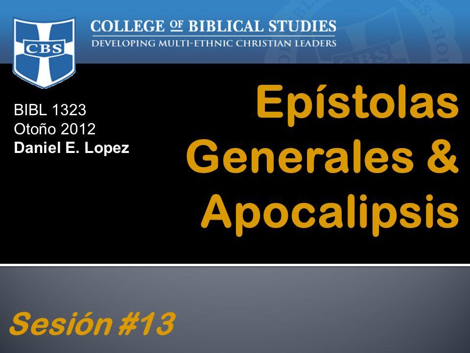 BIBL 1323 Otoño 2012 Daniel E. Lopez Epístolas Generales & Apocalipsis Sesión #13