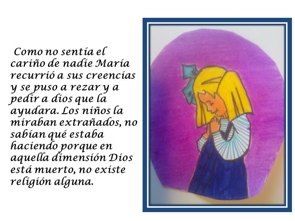 Como no sentía el cariño de nadie María recurrió a sus creencias y se puso a rezar y a pedir a dios que la ayudara. Los niños la miraban extrañados, n