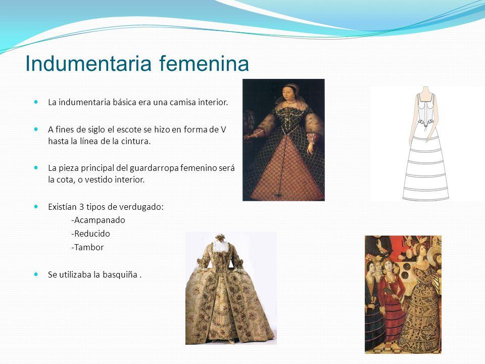 Indumentaria femenina La indumentaria básica era una camisa interior. A fines de siglo el escote se hizo en forma de V hasta la línea de la cintura. L