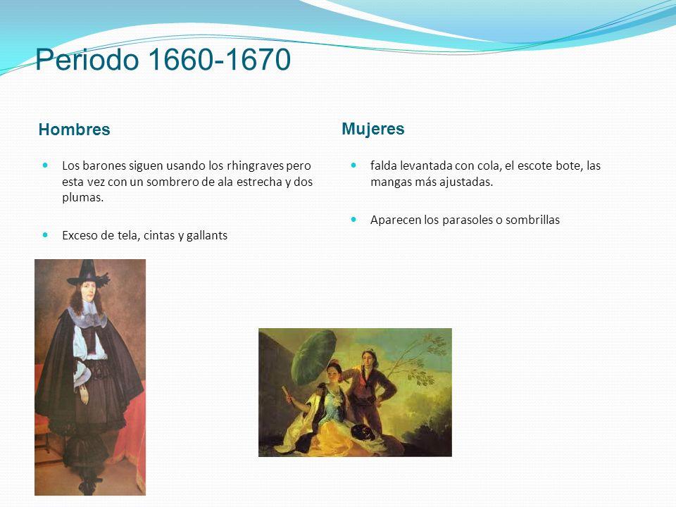 Periodo 1660-1670 Hombres Mujeres Los barones siguen usando los rhingraves pero esta vez con un sombrero de ala estrecha y dos plumas.