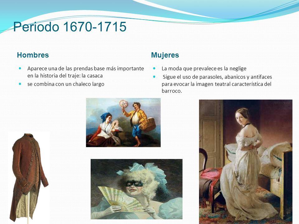 Periodo 1670-1715 HombresMujeres Aparece una de las prendas base más importante en la historia del traje: la casaca se combina con un chaleco largo La moda que prevalece es la neglige Sigue el uso de parasoles, abanicos y antifaces para evocar la imagen teatral característica del barroco.