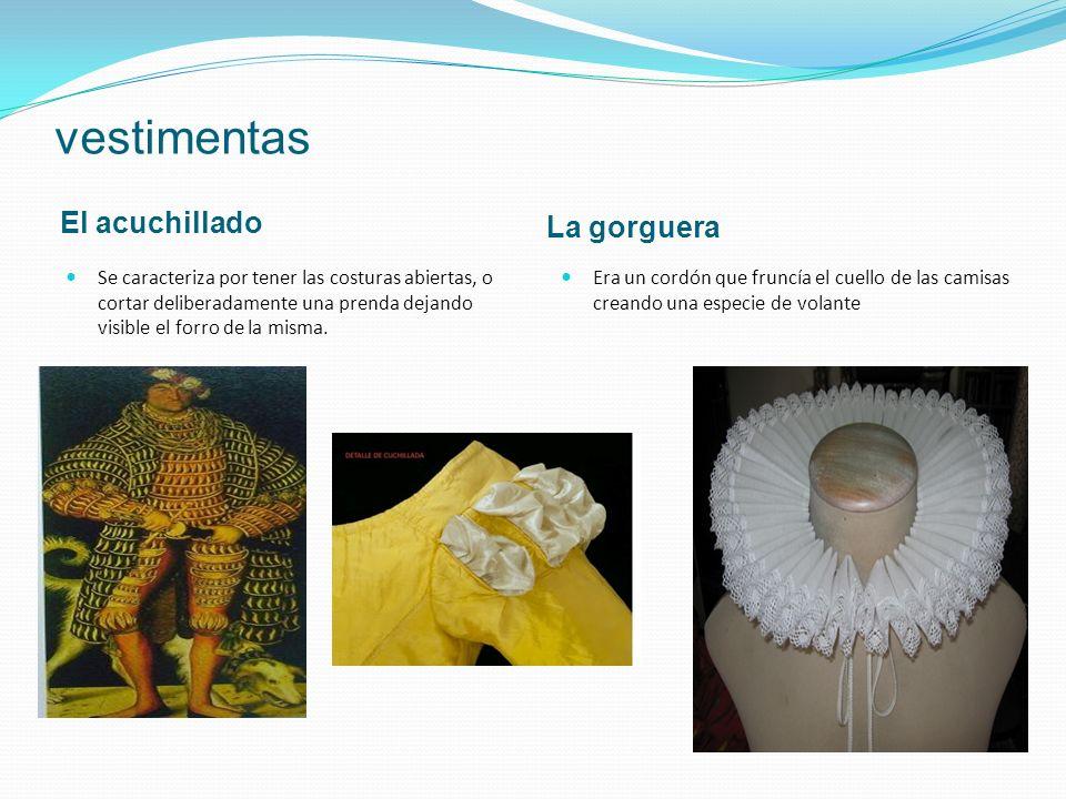 vestimentas El acuchillado La gorguera Se caracteriza por tener las costuras abiertas, o cortar deliberadamente una prenda dejando visible el forro de la misma.