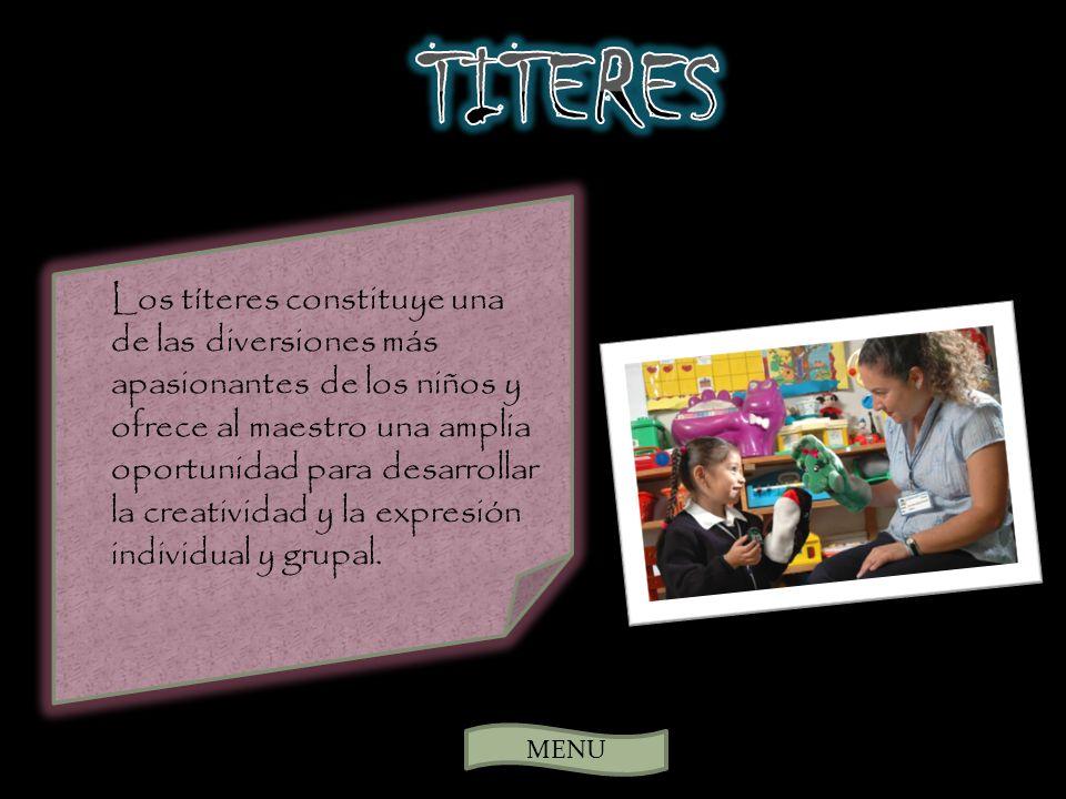 MENU Los títeres constituye una de las diversiones más apasionantes de los niños y ofrece al maestro una amplia oportunidad para desarrollar la creatividad y la expresión individual y grupal.