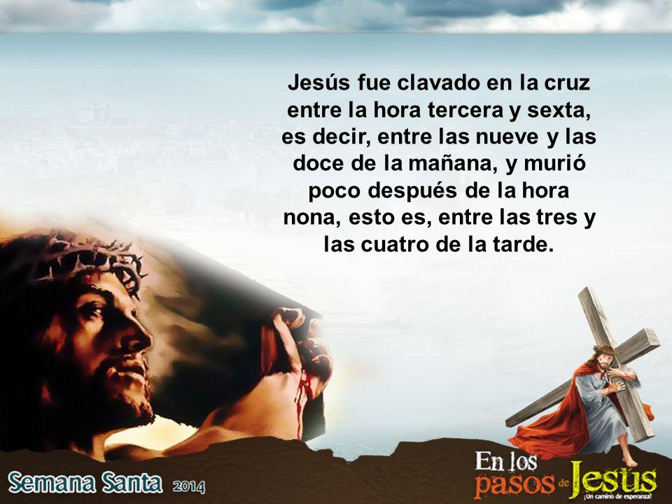 Jesús fue clavado en la cruz entre la hora tercera y sexta, es decir, entre las nueve y las doce de la mañana, y murió poco después de la hora nona, esto es, entre las tres y las cuatro de la tarde.