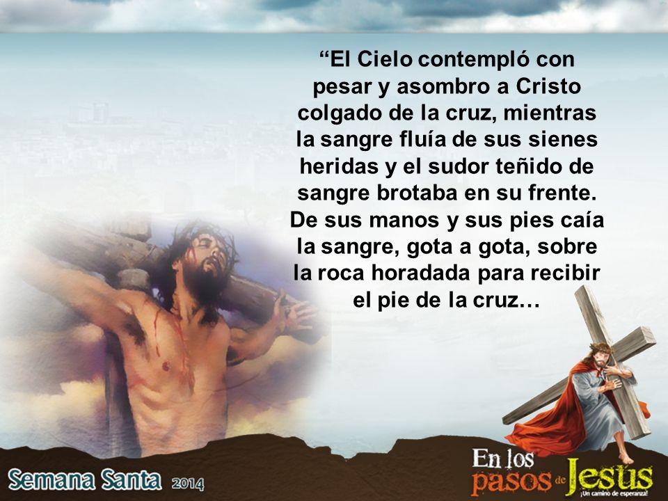 El Cielo contempló con pesar y asombro a Cristo colgado de la cruz, mientras la sangre fluía de sus sienes heridas y el sudor teñido de sangre brotaba en su frente.