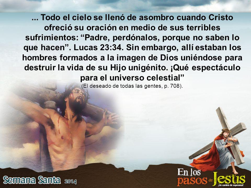... Todo el cielo se llenó de asombro cuando Cristo ofreció su oración en medio de sus terribles sufrimientos: Padre, perdónalos, porque no saben lo q