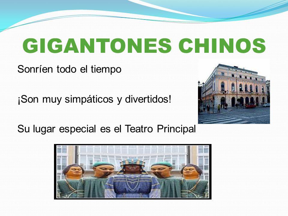 GIGANTONES CHINOS Sonríen todo el tiempo ¡Son muy simpáticos y divertidos! Su lugar especial es el Teatro Principal