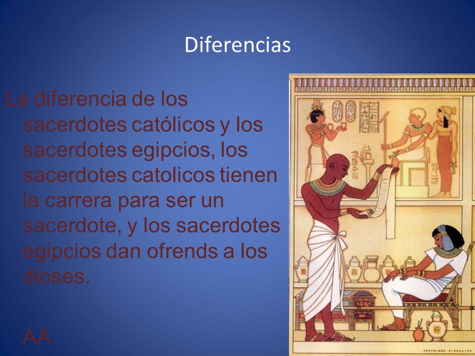 Diferencias La diferencia de los sacerdotes católicos y los sacerdotes egipcios, los sacerdotes catolicos tienen la carrera para ser un sacerdote, y los sacerdotes egipcios dan ofrends a los dioses.