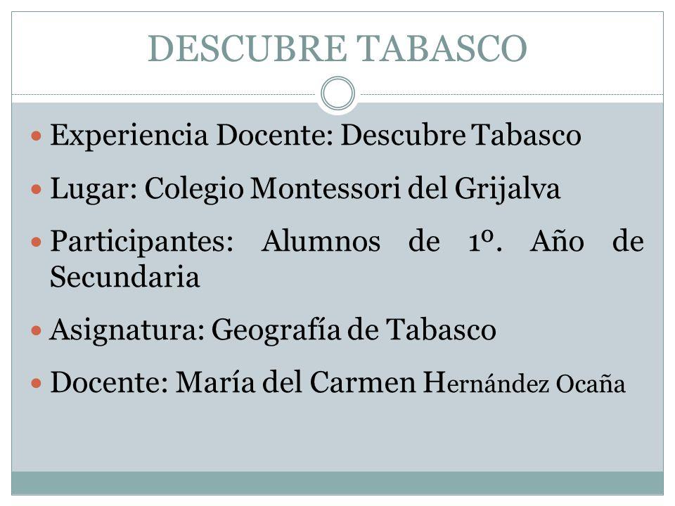 Experiencia Docente: Descubre Tabasco Lugar: Colegio Montessori del Grijalva Participantes: Alumnos de 1º. Año de Secundaria Asignatura: Geografía de