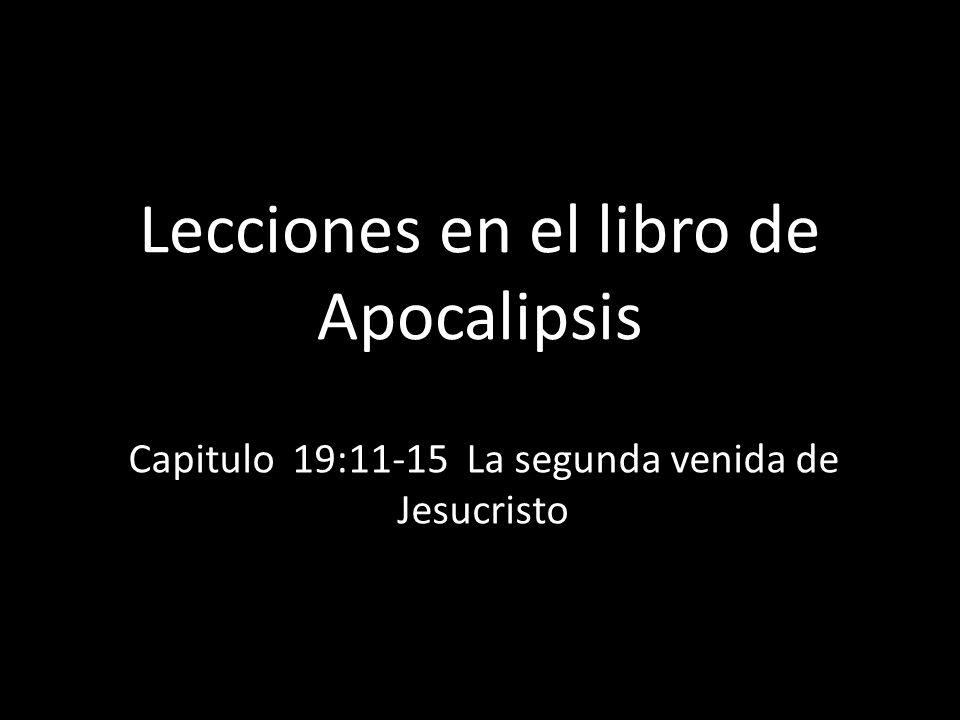 Lecciones en el libro de Apocalipsis Capitulo 19:11-15 La segunda venida de Jesucristo