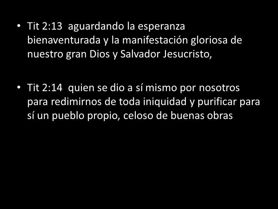 Tit 2:13 aguardando la esperanza bienaventurada y la manifestación gloriosa de nuestro gran Dios y Salvador Jesucristo, Tit 2:14 quien se dio a sí mis