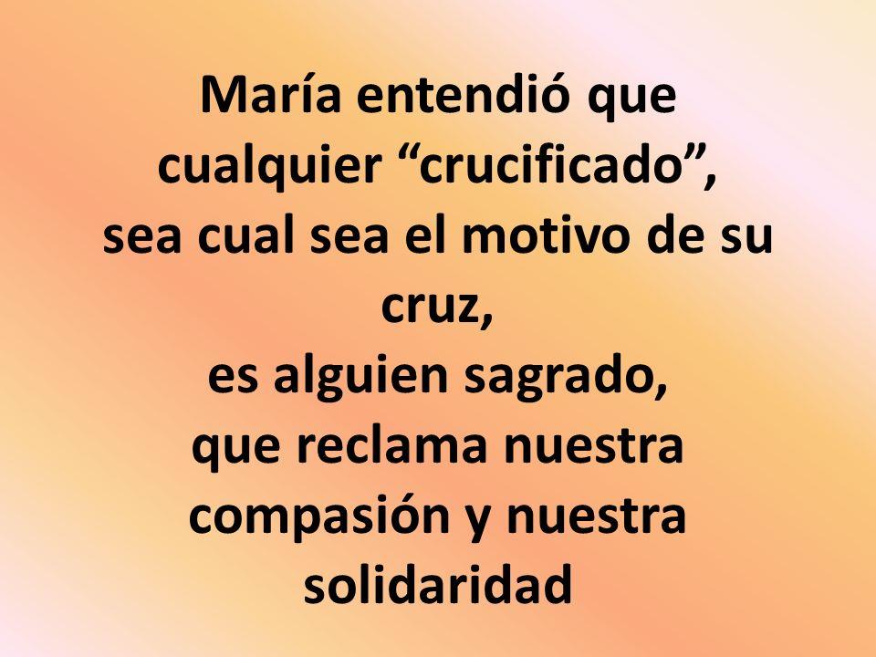María entendió que cualquier crucificado, sea cual sea el motivo de su cruz, es alguien sagrado, que reclama nuestra compasión y nuestra solidaridad