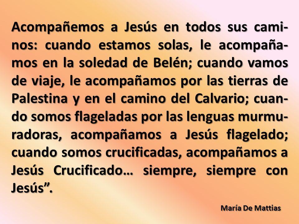 Acompañemos a Jesús en todos sus cami- nos: cuando estamos solas, le acompaña- mos en la soledad de Belén; cuando vamos de viaje, le acompañamos por las tierras de Palestina y en el camino del Calvario; cuan- do somos flageladas por las lenguas murmu- radoras, acompañamos a Jesús flagelado; cuando somos crucificadas, acompañamos a Jesús Crucificado… siempre, siempre con Jesús.