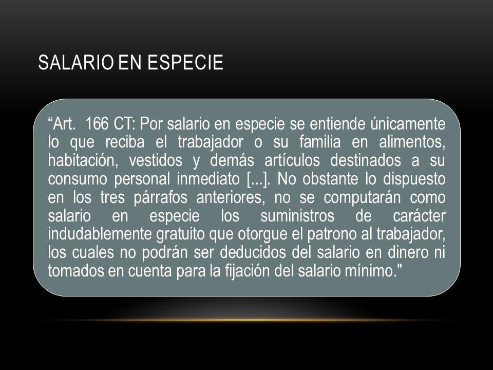 Art. 166 CT: Por salario en especie se entiende únicamente lo que reciba el trabajador o su familia en alimentos, habitación, vestidos y demás artícul