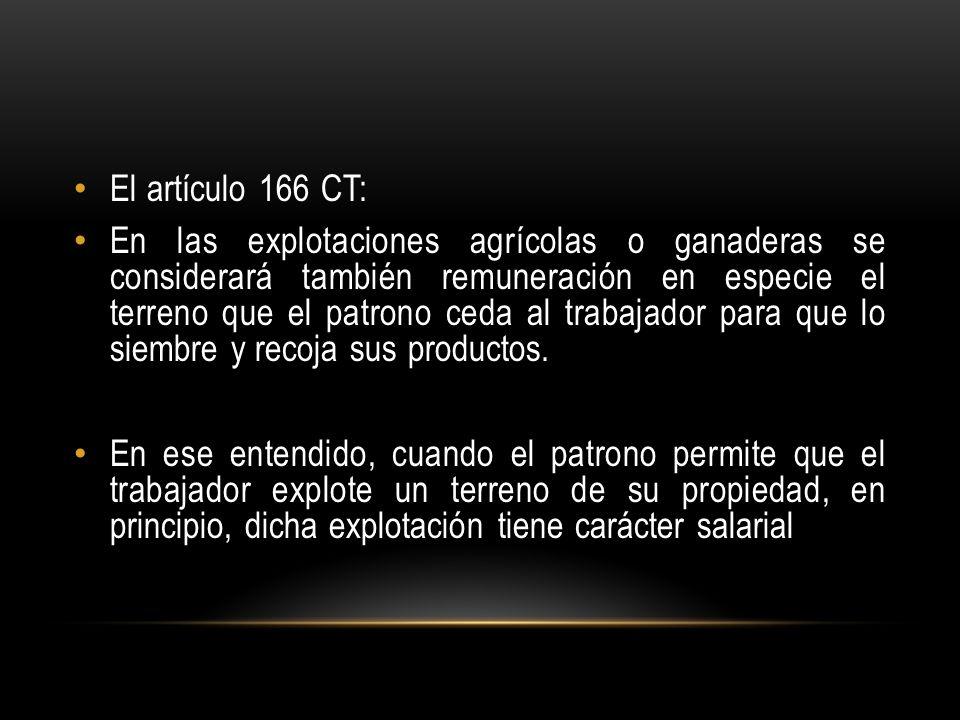 El artículo 166 CT: En las explotaciones agrícolas o ganaderas se considerará también remuneración en especie el terreno que el patrono ceda al trabajador para que lo siembre y recoja sus productos.