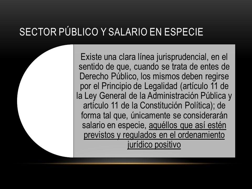 SECTOR PÚBLICO Y SALARIO EN ESPECIE Existe una clara línea jurisprudencial, en el sentido de que, cuando se trata de entes de Derecho Público, los mismos deben regirse por el Principio de Legalidad (artículo 11 de la Ley General de la Administración Pública y artículo 11 de la Constitución Política); de forma tal que, únicamente se considerarán salario en especie, aquéllos que así estén previstos y regulados en el ordenamiento jurídico positivo