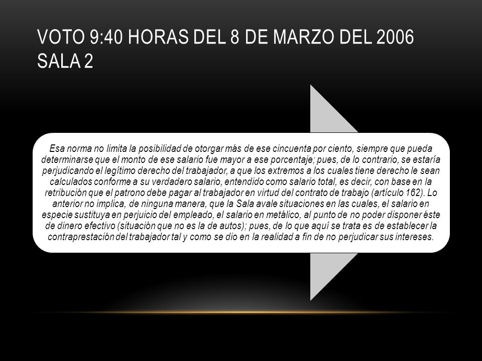 VOTO 9:40 HORAS DEL 8 DE MARZO DEL 2006 SALA 2 Esa norma no limita la posibilidad de otorgar más de ese cincuenta por ciento, siempre que pueda determinarse que el monto de ese salario fue mayor a ese porcentaje; pues, de lo contrario, se estaría perjudicando el legítimo derecho del trabajador, a que los extremos a los cuales tiene derecho le sean calculados conforme a su verdadero salario, entendido como salario total, es decir, con base en la retribución que el patrono debe pagar al trabajador en virtud del contrato de trabajo (artículo 162).