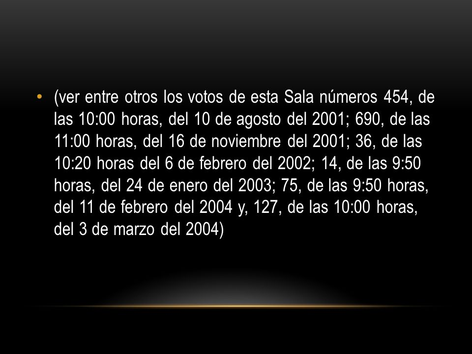 (ver entre otros los votos de esta Sala números 454, de las 10:00 horas, del 10 de agosto del 2001; 690, de las 11:00 horas, del 16 de noviembre del 2001; 36, de las 10:20 horas del 6 de febrero del 2002; 14, de las 9:50 horas, del 24 de enero del 2003; 75, de las 9:50 horas, del 11 de febrero del 2004 y, 127, de las 10:00 horas, del 3 de marzo del 2004)