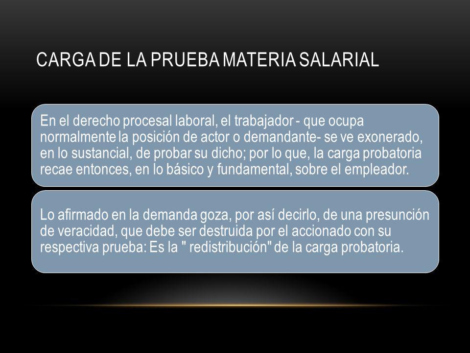 CARGA DE LA PRUEBA MATERIA SALARIAL En el derecho procesal laboral, el trabajador - que ocupa normalmente la posición de actor o demandante- se ve exonerado, en lo sustancial, de probar su dicho; por lo que, la carga probatoria recae entonces, en lo básico y fundamental, sobre el empleador.