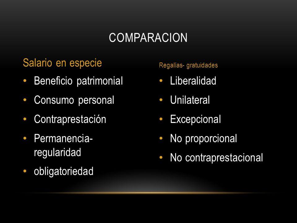 Liberalidad Unilateral Excepcional No proporcional No contraprestacional Beneficio patrimonial Consumo personal Contraprestación Permanencia- regularidad obligatoriedad COMPARACION Salario en especie Regalías- gratuidades