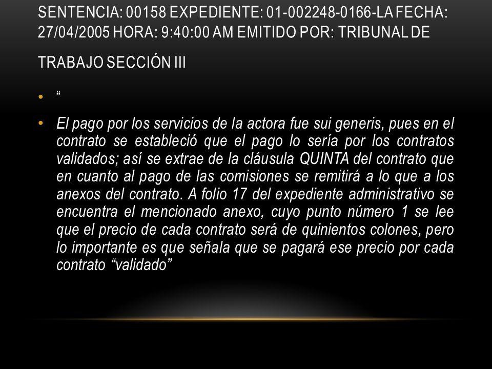 SENTENCIA: 00158 EXPEDIENTE: 01-002248-0166-LA FECHA: 27/04/2005 HORA: 9:40:00 AM EMITIDO POR: TRIBUNAL DE TRABAJO SECCIÓN III El pago por los servicios de la actora fue sui generis, pues en el contrato se estableció que el pago lo sería por los contratos validados; así se extrae de la cláusula QUINTA del contrato que en cuanto al pago de las comisiones se remitirá a lo que a los anexos del contrato.