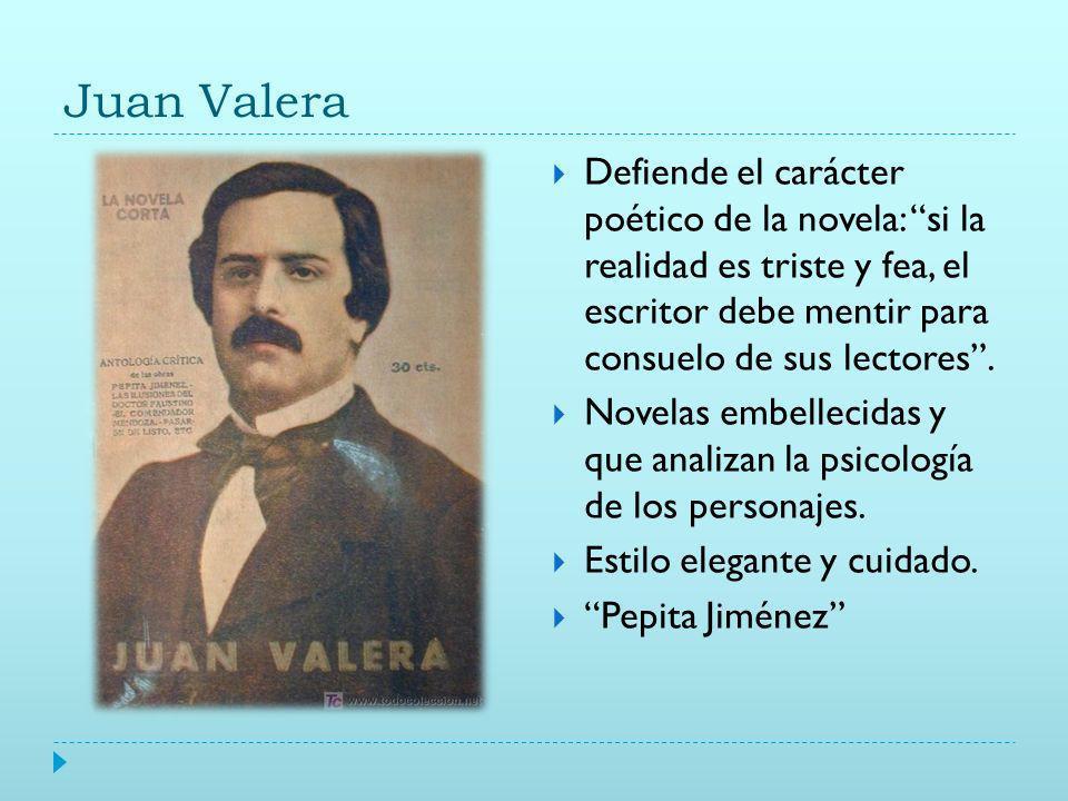 Juan Valera Defiende el carácter poético de la novela: si la realidad es triste y fea, el escritor debe mentir para consuelo de sus lectores.