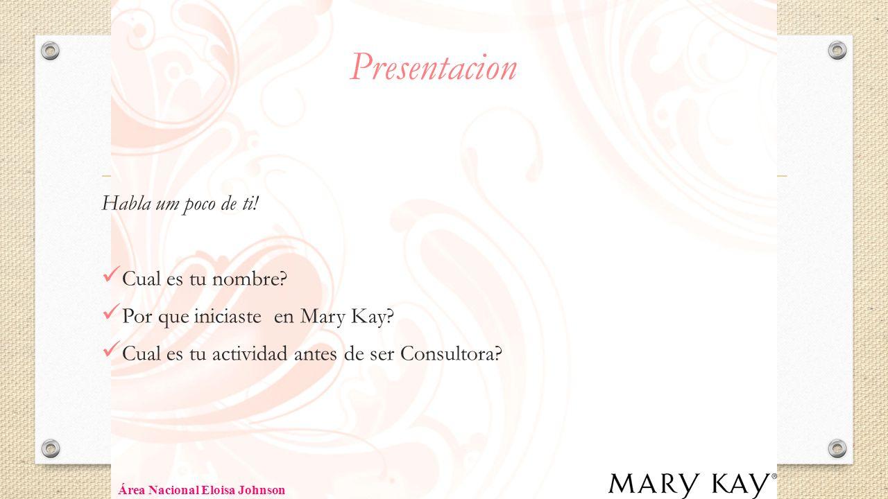 Presentacion Habla um poco de ti! Cual es tu nombre? Por que iniciaste en Mary Kay? Cual es tu actividad antes de ser Consultora? Área Nacional Eloisa