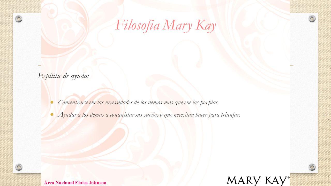 Filosofia Mary Kay Espititu de ayuda: Concentrarse em las necessidades de los demas mas que em las porpias. Ayudar a los demas a conquistar sus sueños