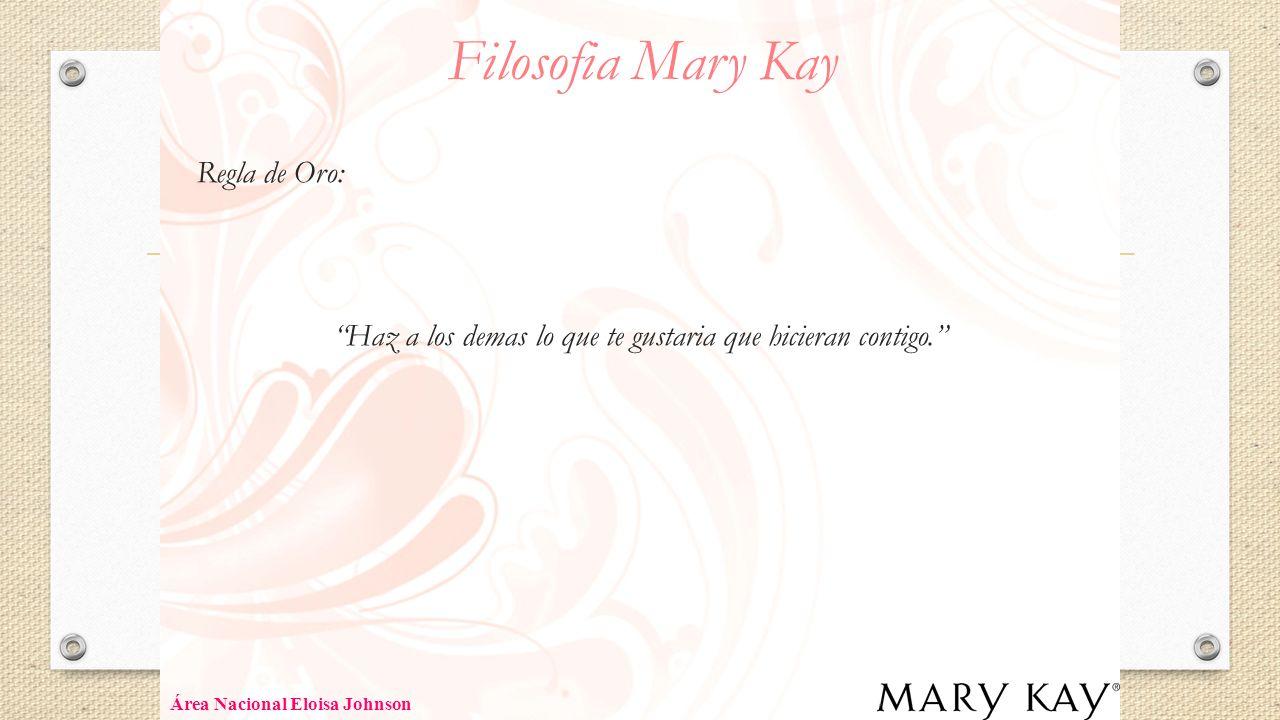 Filosofia Mary Kay Regla de Oro: Haz a los demas lo que te gustaria que hicieran contigo. Área Nacional Eloisa Johnson