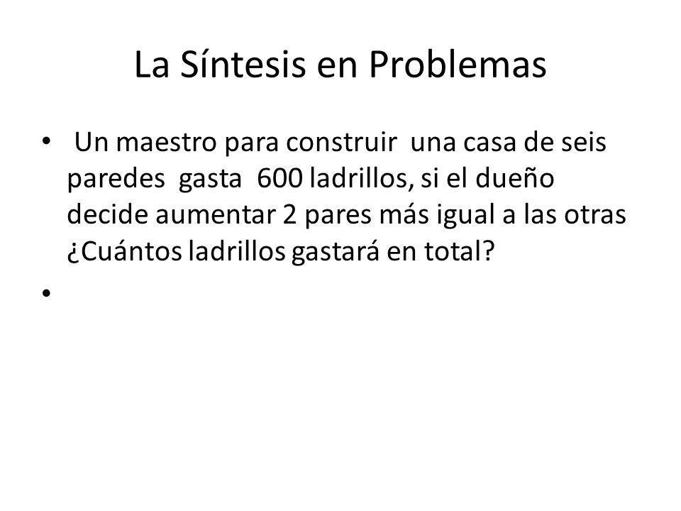 La Síntesis en Problemas Un maestro para construir una casa de seis paredes gasta 600 ladrillos, si el dueño decide aumentar 2 pares más igual a las otras ¿Cuántos ladrillos gastará en total?