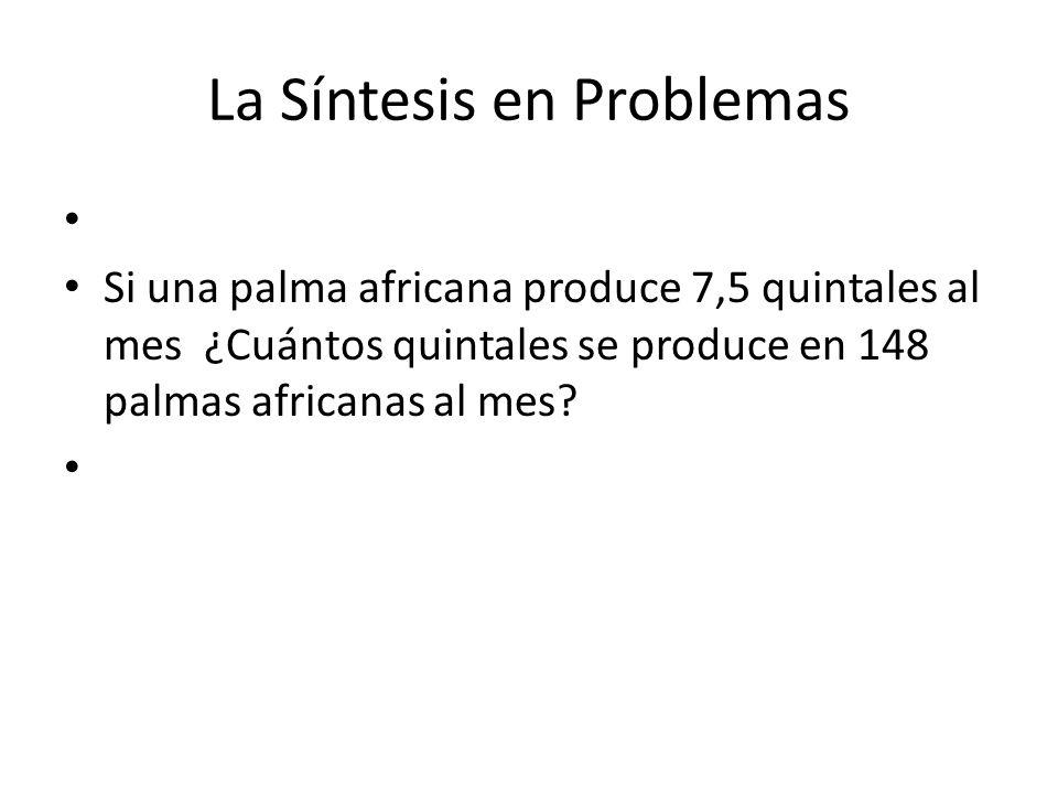 La Síntesis en Problemas Si una palma africana produce 7,5 quintales al mes ¿Cuántos quintales se produce en 148 palmas africanas al mes?