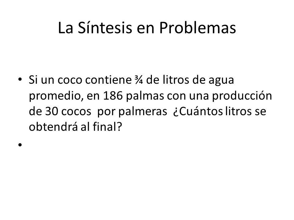 La Síntesis en Problemas Si un coco contiene ¾ de litros de agua promedio, en 186 palmas con una producción de 30 cocos por palmeras ¿Cuántos litros se obtendrá al final?