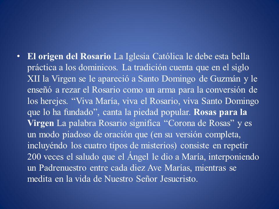 El origen del Rosario La Iglesia Católica le debe esta bella práctica a los dominicos. La tradición cuenta que en el siglo XII la Virgen se le apareci