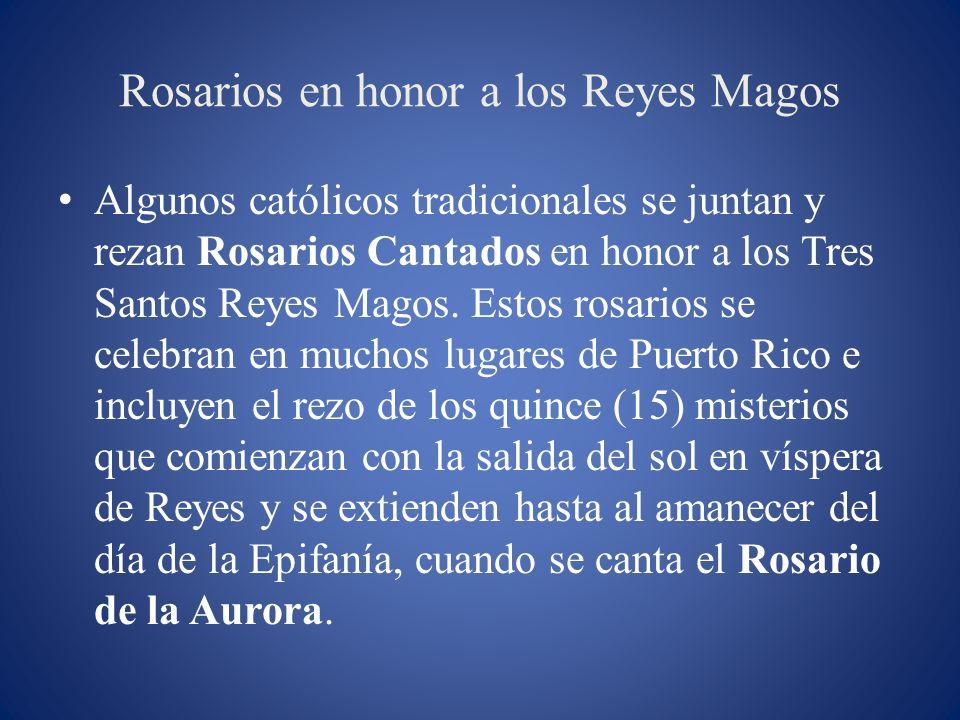 Rosarios en honor a los Reyes Magos Algunos católicos tradicionales se juntan y rezan Rosarios Cantados en honor a los Tres Santos Reyes Magos. Estos