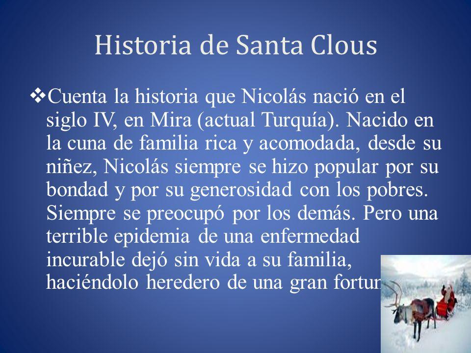Historia de Santa Clous Cuenta la historia que Nicolás nació en el siglo IV, en Mira (actual Turquía). Nacido en la cuna de familia rica y acomodada,