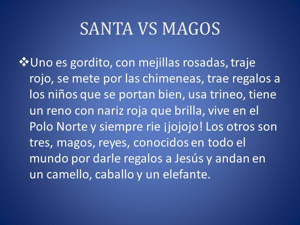 SANTA VS MAGOS Uno es gordito, con mejillas rosadas, traje rojo, se mete por las chimeneas, trae regalos a los niños que se portan bien, usa trineo, t