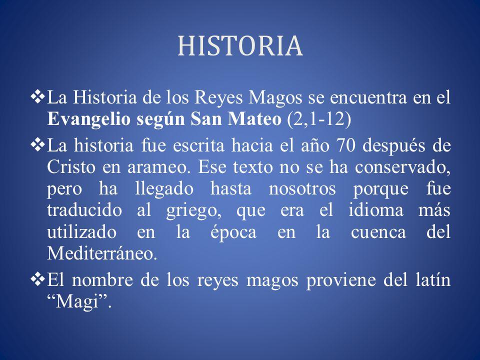 HISTORIA La Historia de los Reyes Magos se encuentra en el Evangelio según San Mateo (2,1-12) La historia fue escrita hacia el año 70 después de Crist