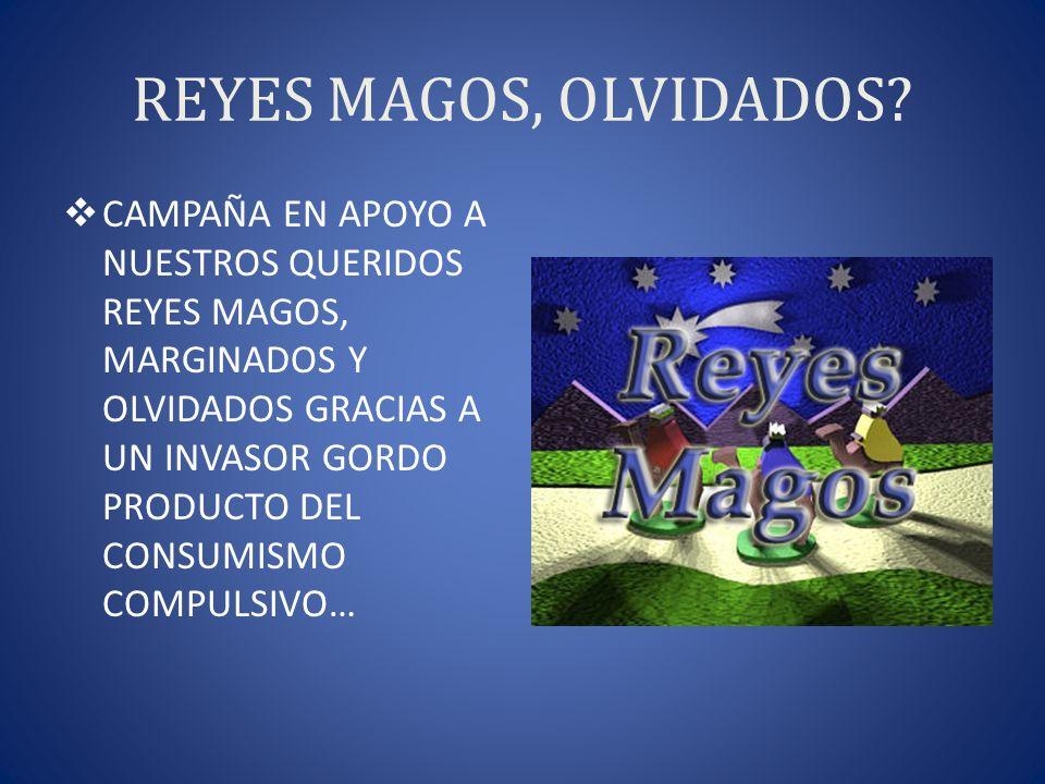 REYES MAGOS, OLVIDADOS? CAMPAÑA EN APOYO A NUESTROS QUERIDOS REYES MAGOS, MARGINADOS Y OLVIDADOS GRACIAS A UN INVASOR GORDO PRODUCTO DEL CONSUMISMO CO