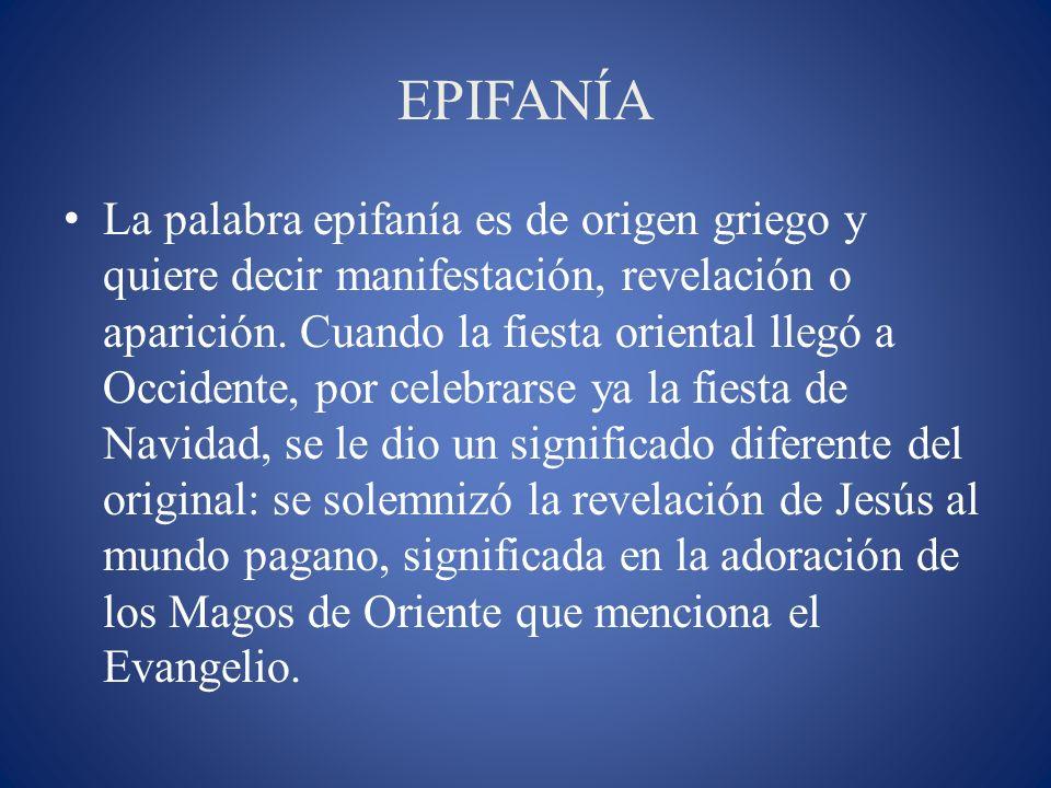 EPIFANÍA La palabra epifanía es de origen griego y quiere decir manifestación, revelación o aparición. Cuando la fiesta oriental llegó a Occidente, po