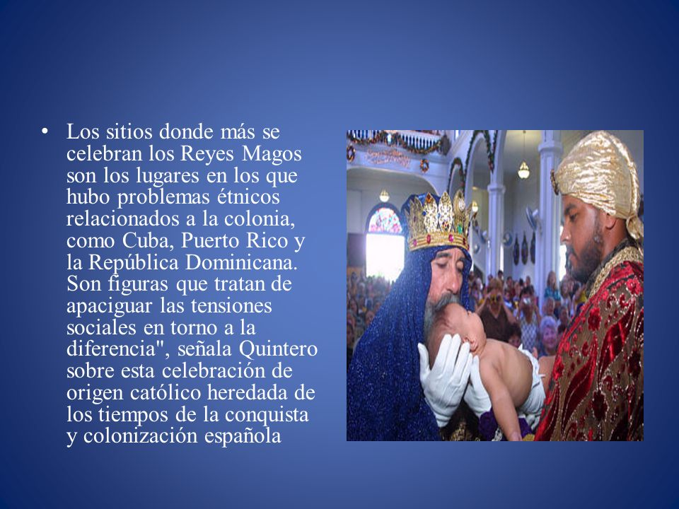 Los sitios donde más se celebran los Reyes Magos son los lugares en los que hubo problemas étnicos relacionados a la colonia, como Cuba, Puerto Rico y